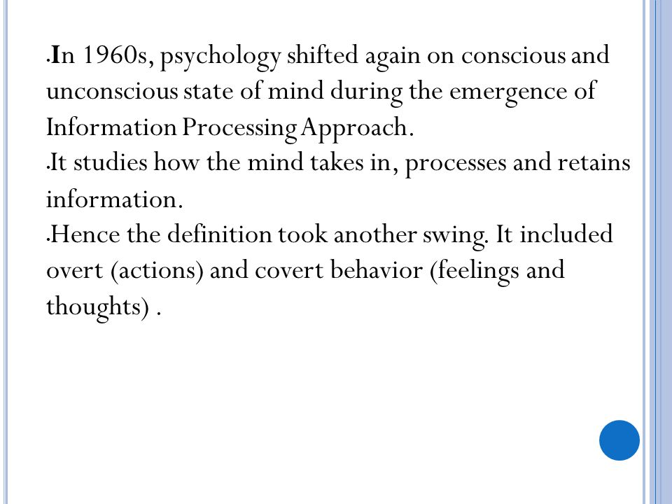 In 1960s, psychology shifted again on conscious and unconscious state of mind during the emergence of Information Processing Approach. It studies how