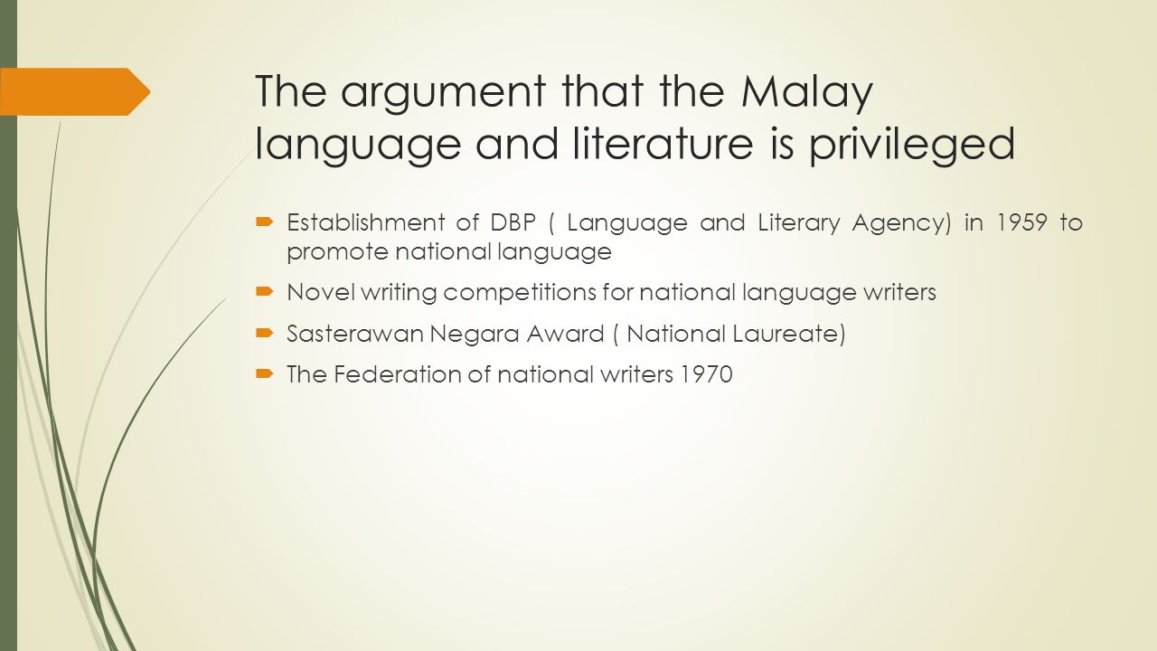 The argument that the Malay language and literature is privileged  Establishment of DBP ( Language and Literary Agency) in 1959 to promote national language  Novel writing competitions for national language writers  Sasterawan Negara Award ( National Laureate)  The Federation of national writers 1970