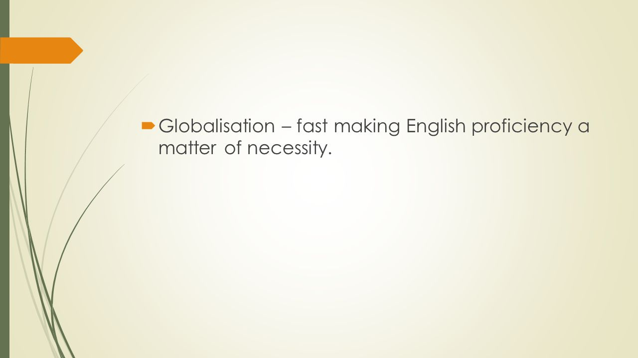  Globalisation – fast making English proficiency a matter of necessity.