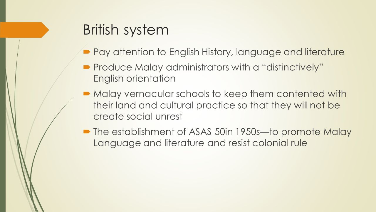 British system  Pay attention to English History, language and literature  Produce Malay administrators with a distinctively English orientation  Malay vernacular schools to keep them contented with their land and cultural practice so that they will not be create social unrest  The establishment of ASAS 50in 1950s—to promote Malay Language and literature and resist colonial rule