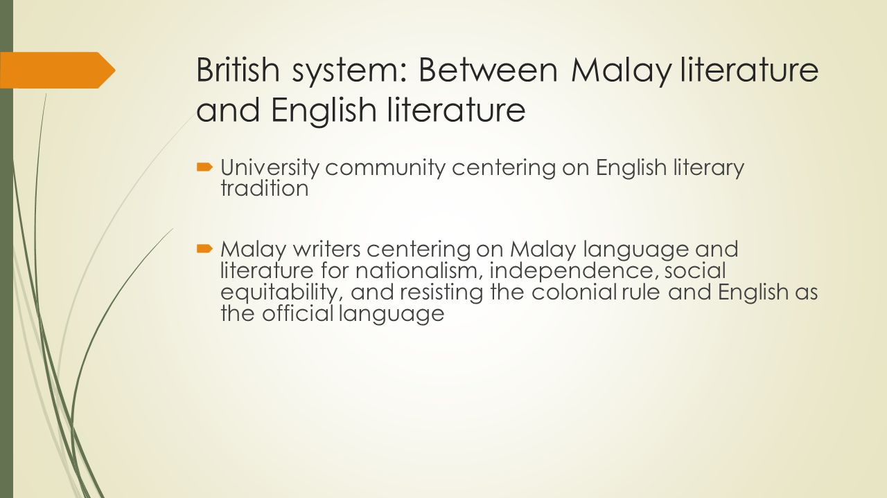 British system: Between Malay literature and English literature  University community centering on English literary tradition  Malay writers centering on Malay language and literature for nationalism, independence, social equitability, and resisting the colonial rule and English as the official language