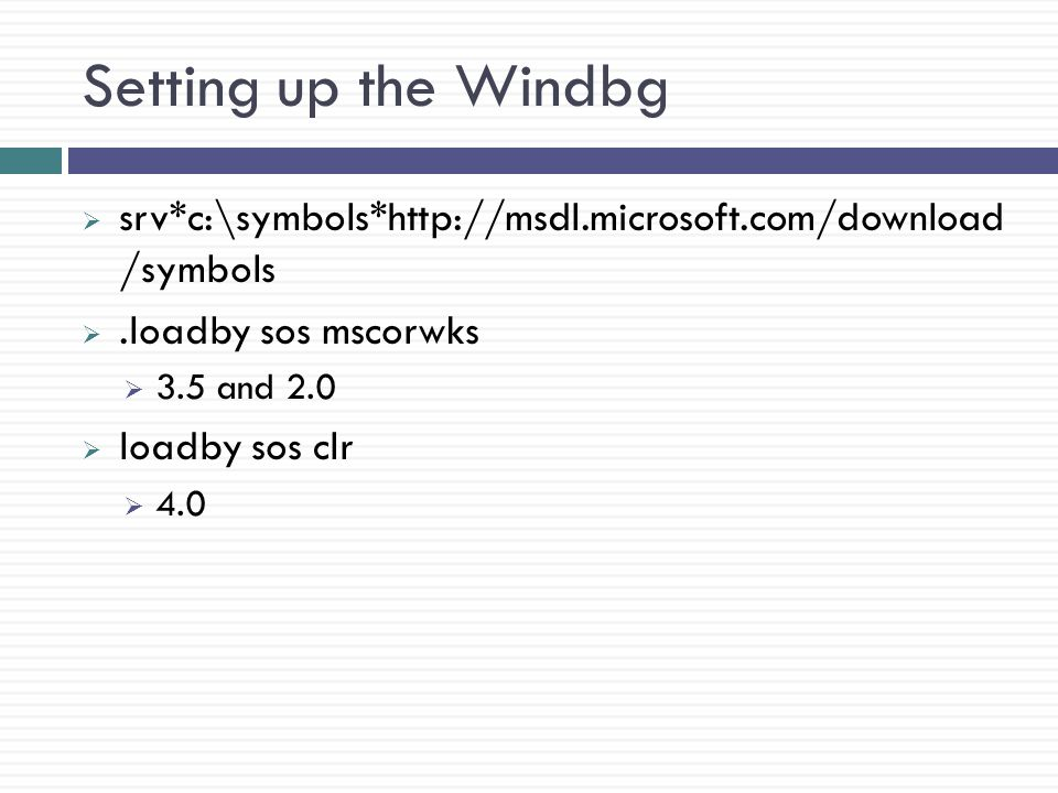 Setting up the Windbg  srv*c:\symbols*http://msdl.microsoft.com/download /symbols .loadby sos mscorwks  3.5 and 2.0  loadby sos clr  4.0