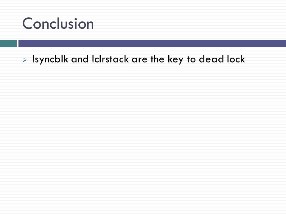 Conclusion  !syncblk and !clrstack are the key to dead lock