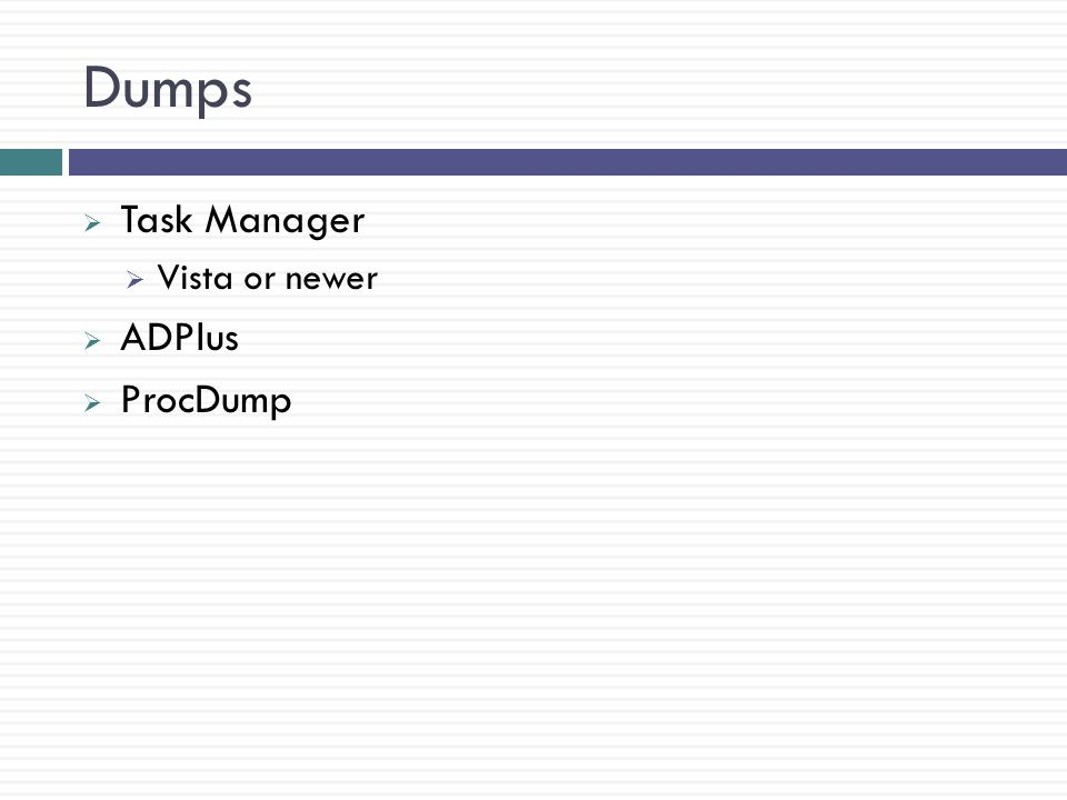 Dumps  Task Manager  Vista or newer  ADPlus  ProcDump