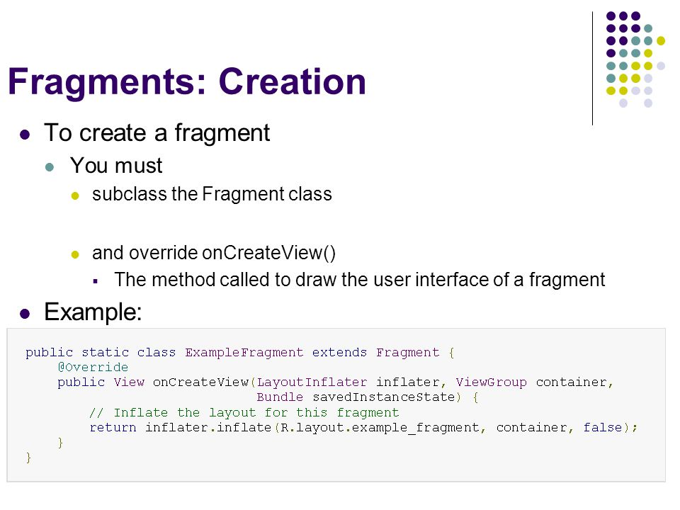 Fragments: Creation To create a fragment You must subclass the Fragment class and override onCreateView()  The method called to draw the user interface of a fragment Example: