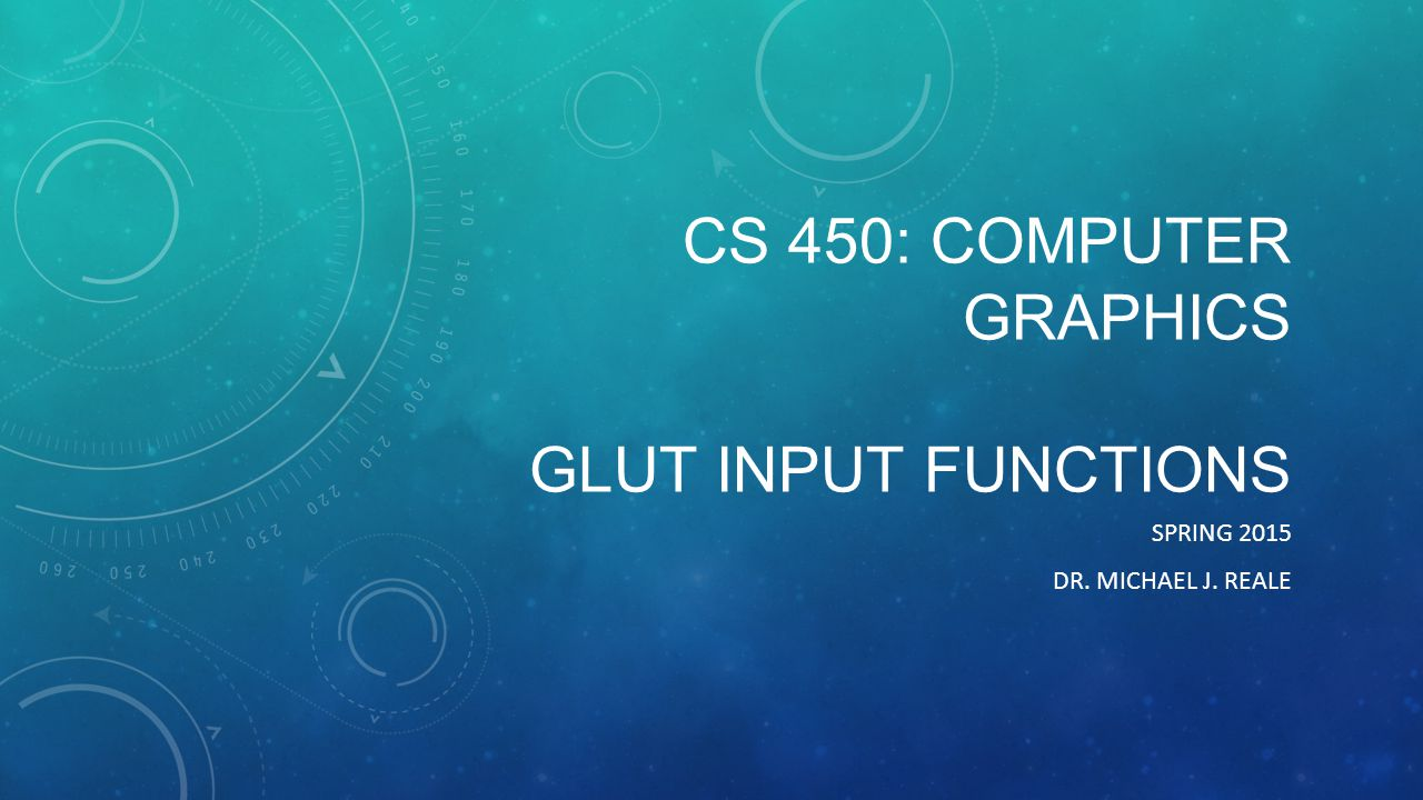 CS 450: COMPUTER GRAPHICS GLUT INPUT FUNCTIONS SPRING 2015 DR. MICHAEL J. REALE