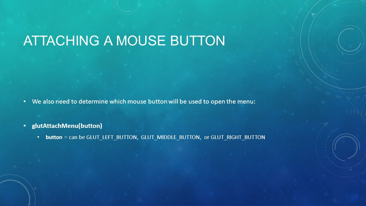 ATTACHING A MOUSE BUTTON We also need to determine which mouse button will be used to open the menu: glutAttachMenu(button) button = can be GLUT_LEFT_BUTTON, GLUT_MIDDLE_BUTTON, or GLUT_RIGHT_BUTTON