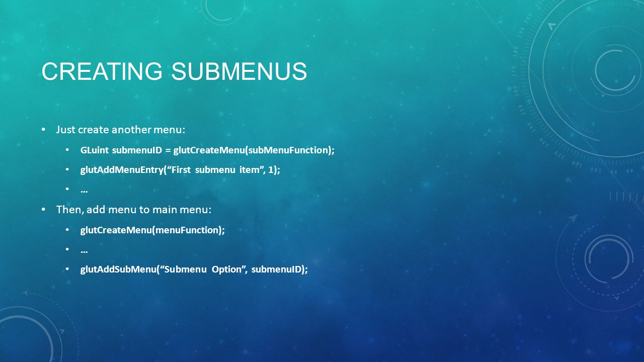 CREATING SUBMENUS Just create another menu: GLuint submenuID = glutCreateMenu(subMenuFunction); glutAddMenuEntry( First submenu item , 1); … Then, add menu to main menu: glutCreateMenu(menuFunction); … glutAddSubMenu( Submenu Option , submenuID);