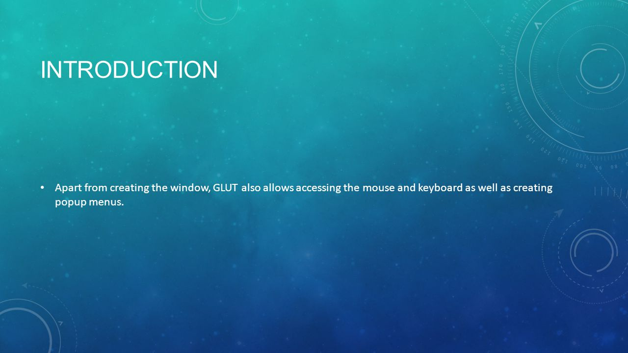 INTRODUCTION Apart from creating the window, GLUT also allows accessing the mouse and keyboard as well as creating popup menus.