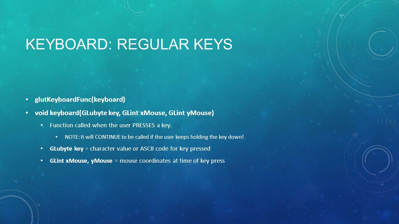 KEYBOARD: REGULAR KEYS glutKeyboardFunc(keyboard) void keyboard(GLubyte key, GLint xMouse, GLint yMouse) Function called when the user PRESSES a key.