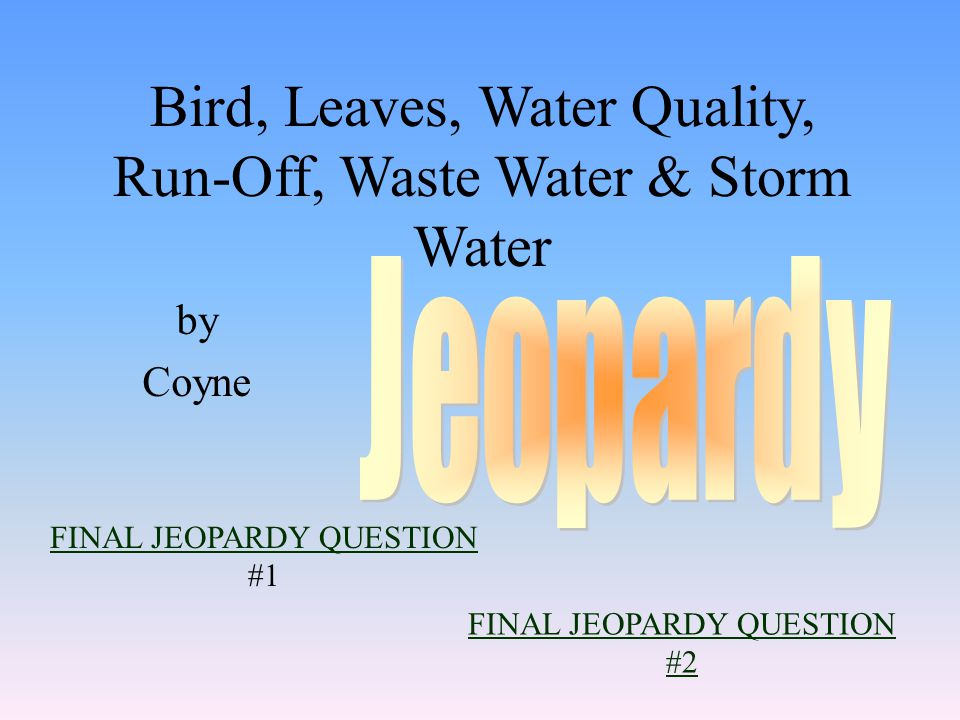 by Coyne FINAL JEOPARDY QUESTION FINAL JEOPARDY QUESTION #1 Bird, Leaves, Water Quality, Run-Off, Waste Water & Storm Water FINAL JEOPARDY QUESTION #2