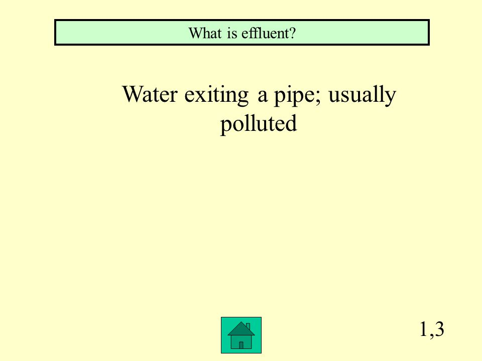 1,3 What is effluent? Water exiting a pipe; usually polluted