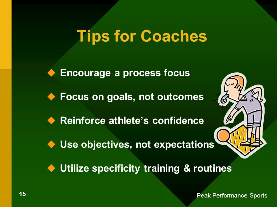 15 Peak Performance Sports Tips for Coaches u Encourage a process focus u Focus on goals, not outcomes u Reinforce athlete's confidence u Use objectives, not expectations u Utilize specificity training & routines