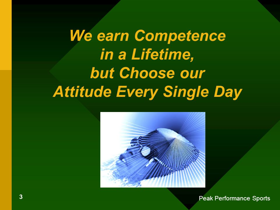 3 Peak Performance Sports We earn Competence in a Lifetime, but Choose our Attitude Every Single Day