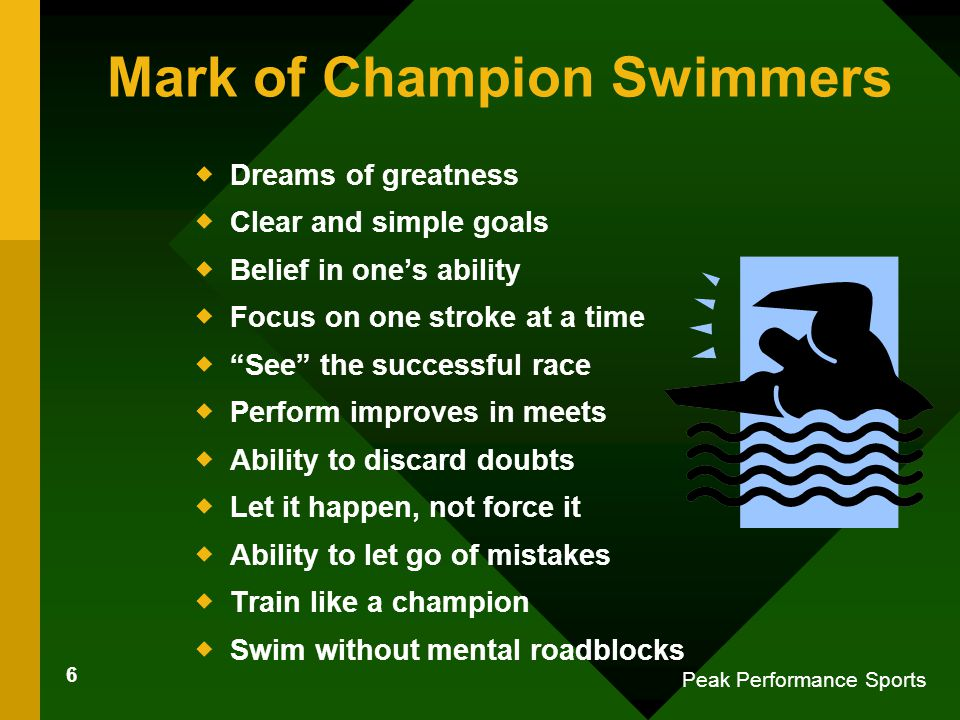 6 Peak Performance Sports Mark of Champion Swimmers  Dreams of greatness  Clear and simple goals  Belief in one's ability  Focus on one stroke at a time  See the successful race  Perform improves in meets  Ability to discard doubts  Let it happen, not force it  Ability to let go of mistakes  Train like a champion  Swim without mental roadblocks