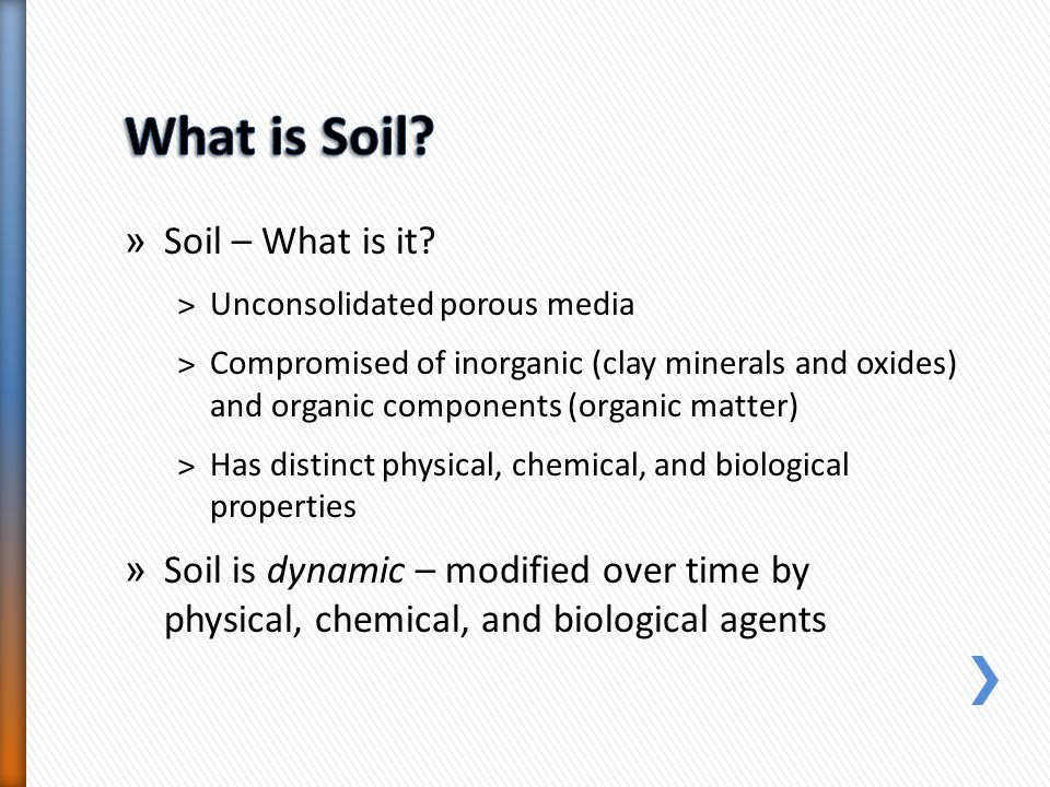 » Soil – What is it? ˃Unconsolidated porous media ˃Compromised of inorganic (clay minerals and oxides) and organic components (organic matter) ˃Has di