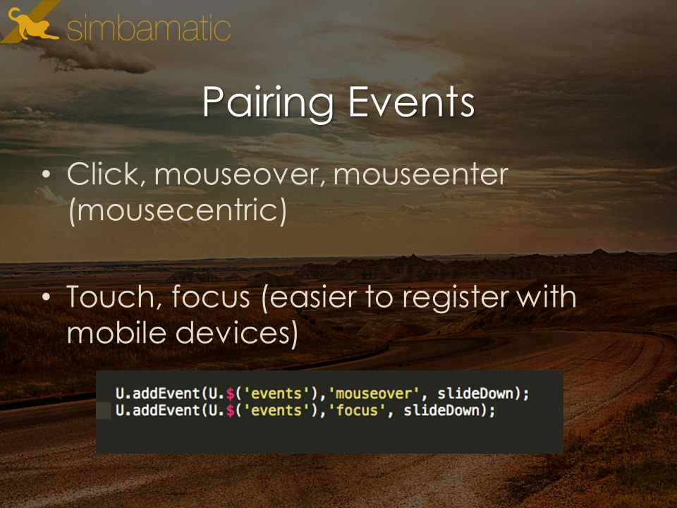 Pairing Events Click, mouseover, mouseenter (mousecentric) Touch, focus (easier to register with mobile devices)