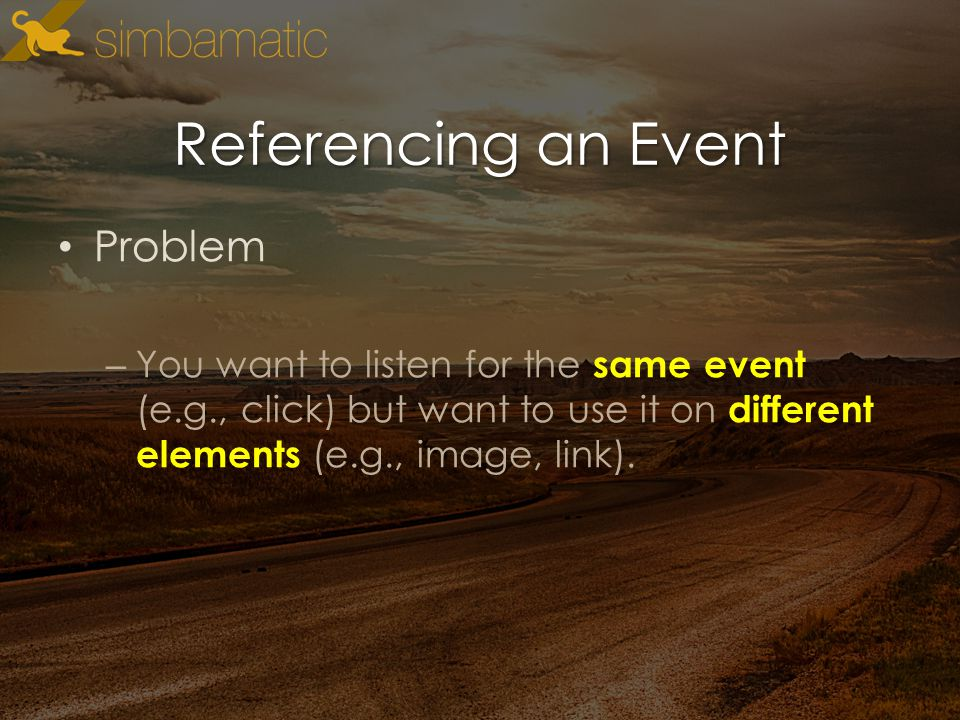 Referencing an Event Problem – You want to listen for the same event (e.g., click) but want to use it on different elements (e.g., image, link).