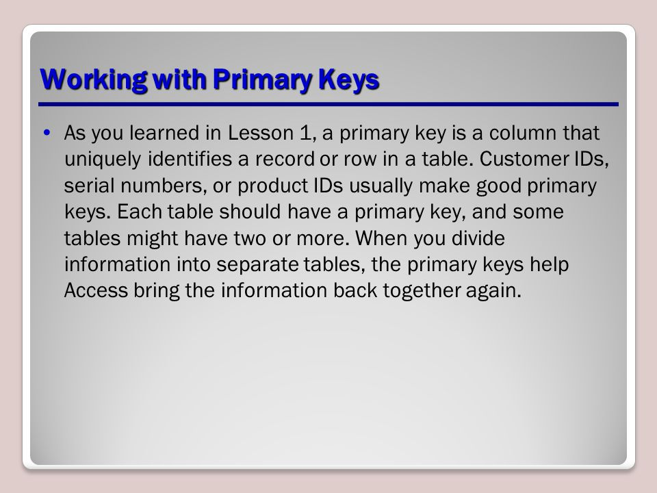Working with Primary Keys As you learned in Lesson 1, a primary key is a column that uniquely identifies a record or row in a table. Customer IDs, ser