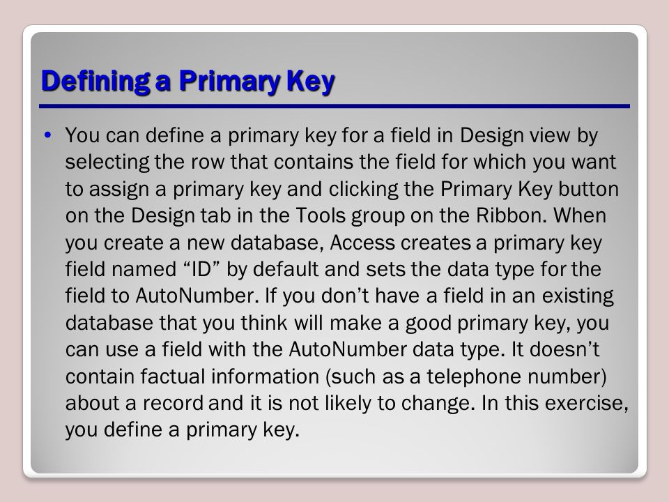 Defining a Primary Key You can define a primary key for a field in Design view by selecting the row that contains the field for which you want to assi