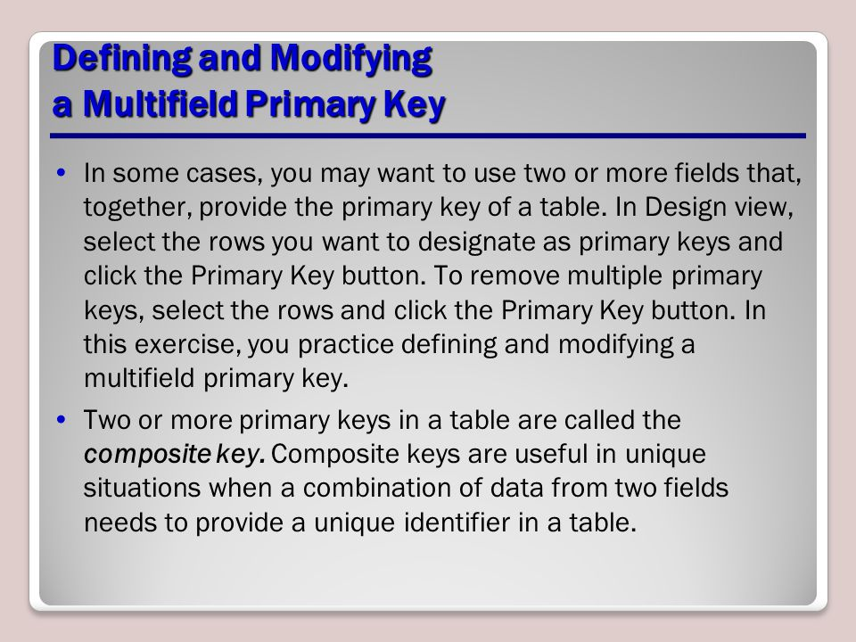 Defining and Modifying a Multifield Primary Key In some cases, you may want to use two or more fields that, together, provide the primary key of a tab