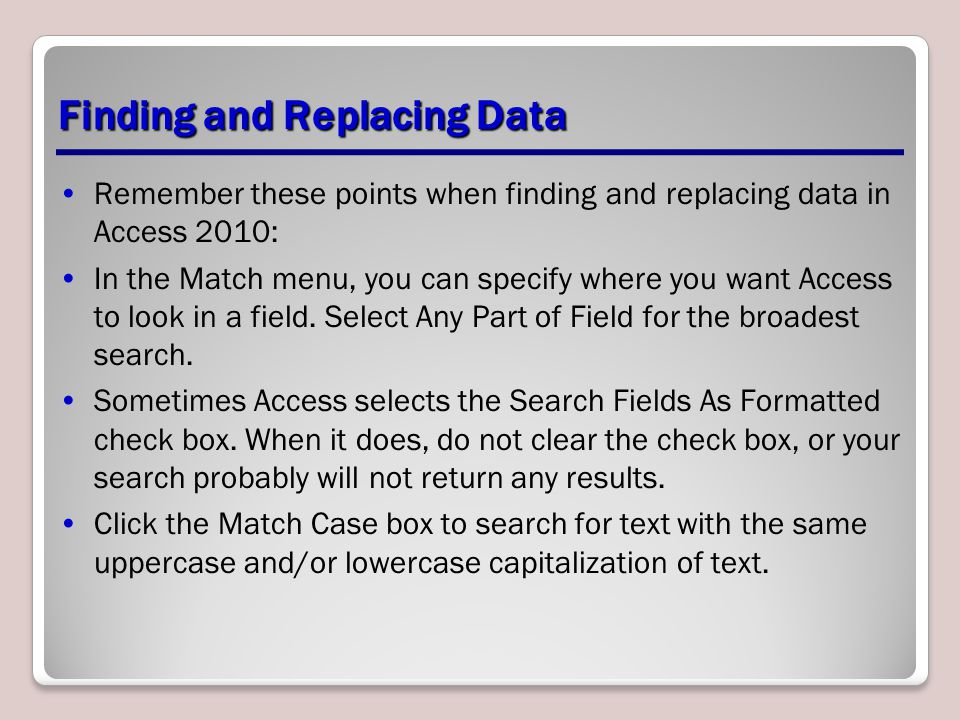 Finding and Replacing Data Remember these points when finding and replacing data in Access 2010: In the Match menu, you can specify where you want Acc