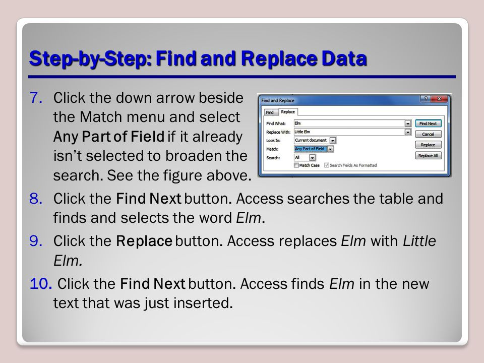 Step-by-Step: Find and Replace Data 7.Click the down arrow beside the Match menu and select Any Part of Field if it already isn't selected to broaden