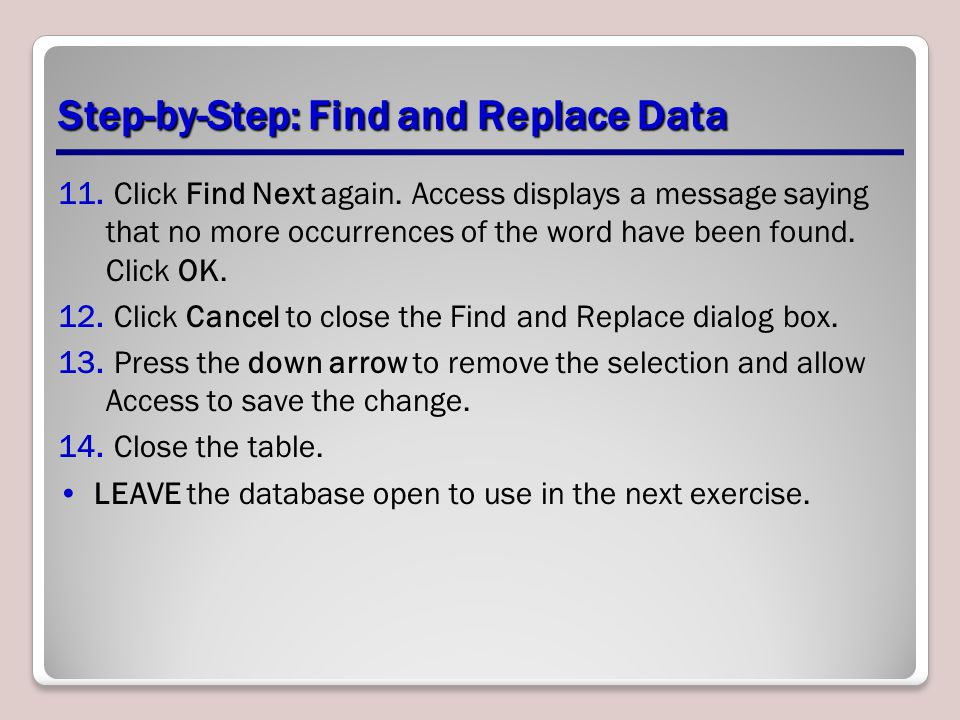 Step-by-Step: Find and Replace Data 11. Click Find Next again. Access displays a message saying that no more occurrences of the word have been found.