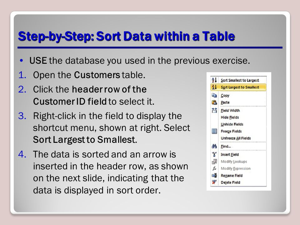 Step-by-Step: Sort Data within a Table USE the database you used in the previous exercise. 1.Open the Customers table. 2.Click the header row of the C