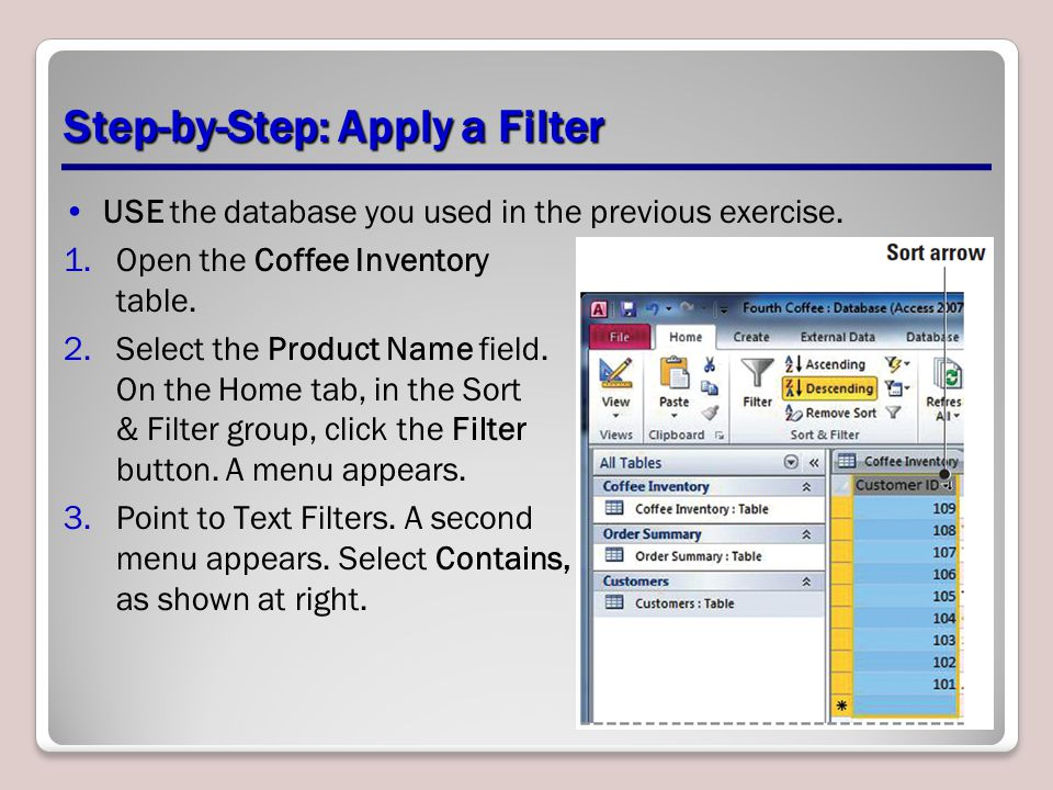 Step-by-Step: Apply a Filter USE the database you used in the previous exercise. 1.Open the Coffee Inventory table. 2.Select the Product Name field. O