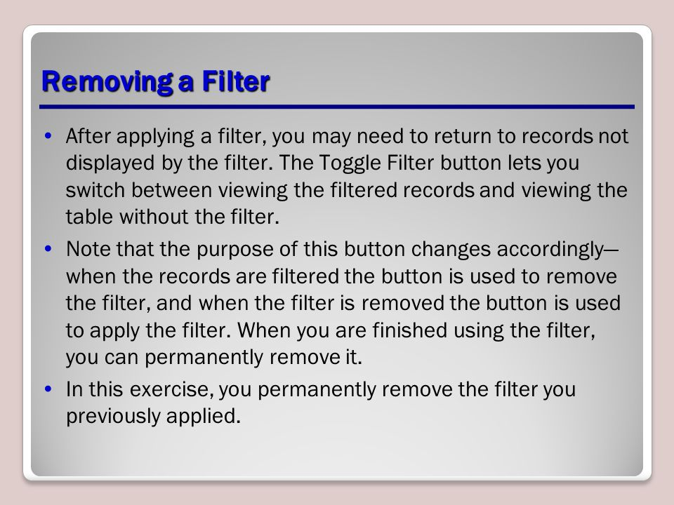 Removing a Filter After applying a filter, you may need to return to records not displayed by the filter. The Toggle Filter button lets you switch bet