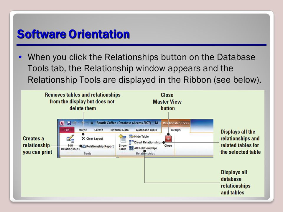 Software Orientation When you click the Relationships button on the Database Tools tab, the Relationship window appears and the Relationship Tools are