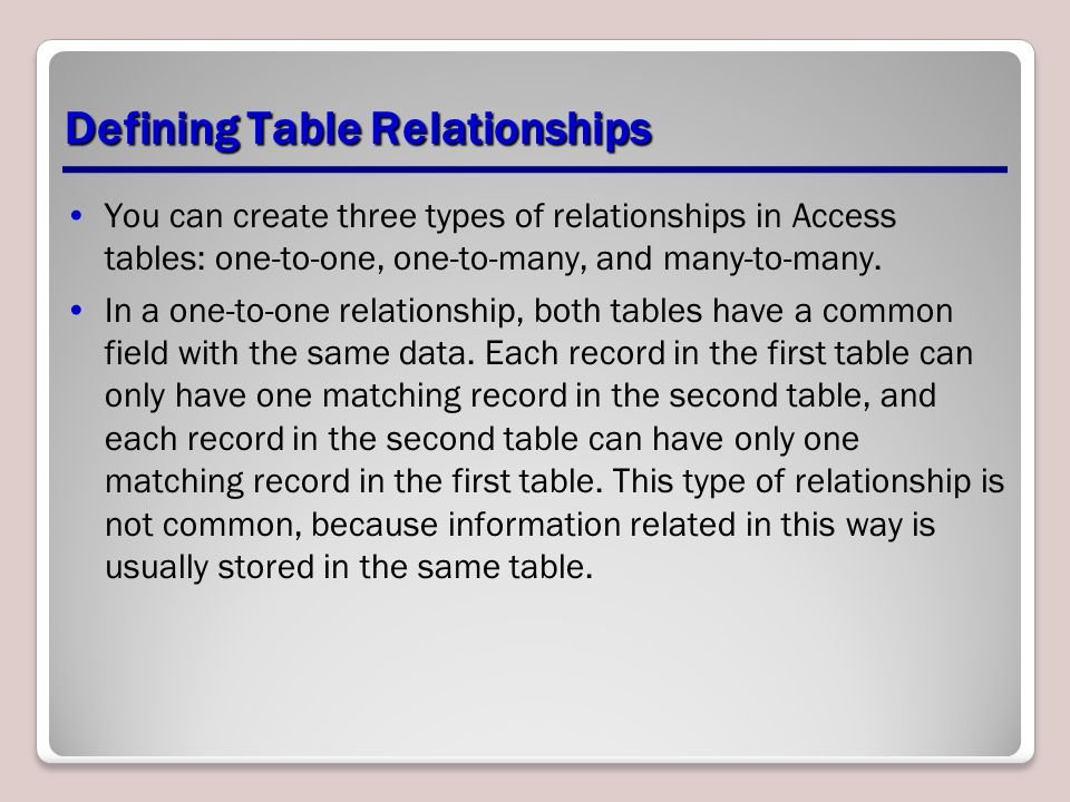 Defining Table Relationships You can create three types of relationships in Access tables: one-to-one, one-to-many, and many-to-many. In a one-to-one