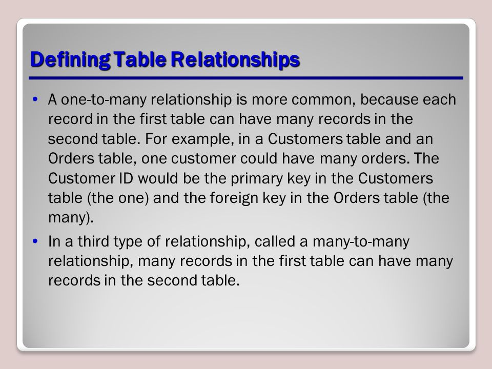 Defining Table Relationships A one-to-many relationship is more common, because each record in the first table can have many records in the second tab