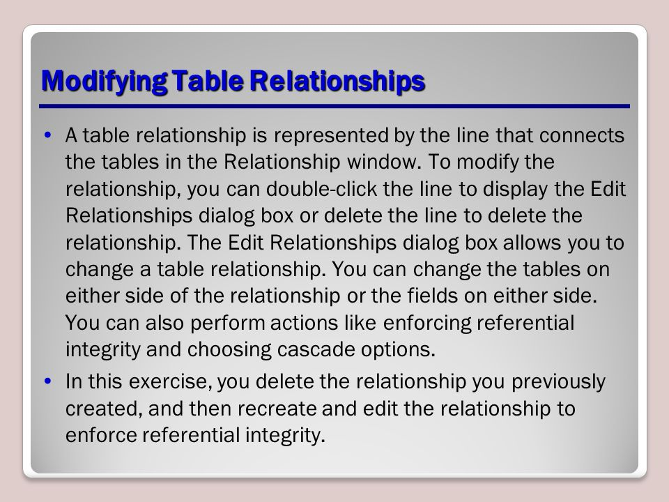 Modifying Table Relationships A table relationship is represented by the line that connects the tables in the Relationship window. To modify the relat