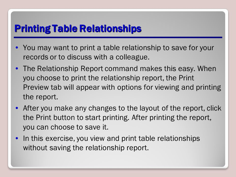 Printing Table Relationships You may want to print a table relationship to save for your records or to discuss with a colleague. The Relationship Repo