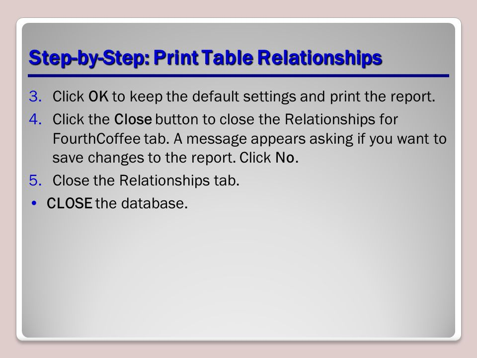 Step-by-Step: Print Table Relationships 3.Click OK to keep the default settings and print the report. 4.Click the Close button to close the Relationsh