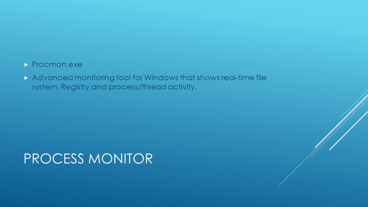 PROCESS MONITOR  Procmon.exe  Advanced monitoring tool for Windows that shows real-time file system, Registry and process/thread activity.