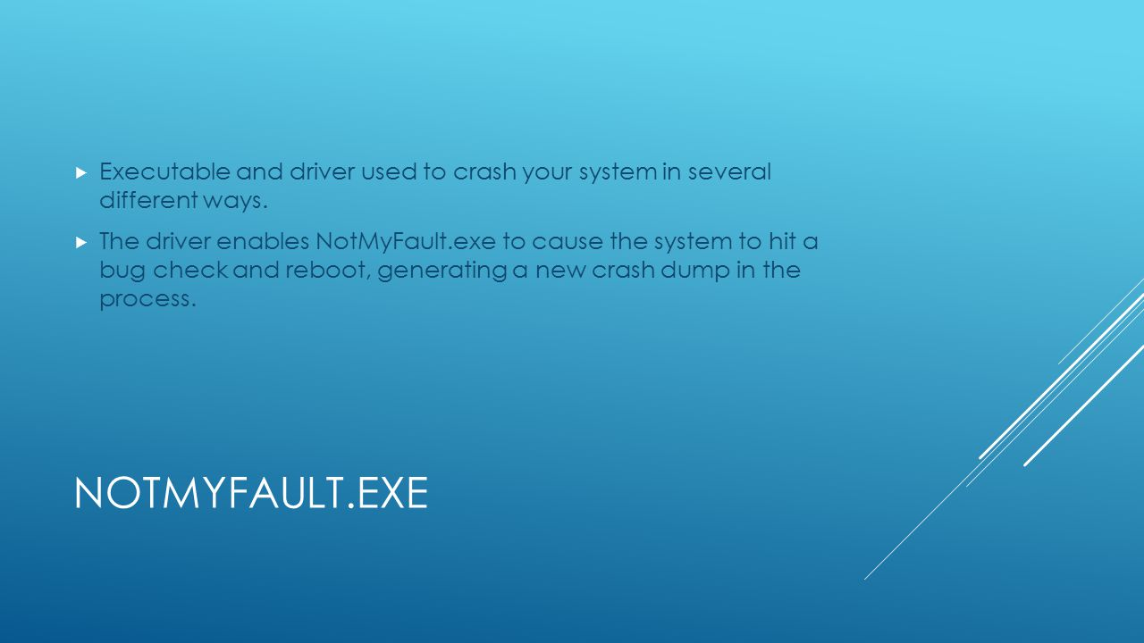 NOTMYFAULT.EXE  Executable and driver used to crash your system in several different ways.  The driver enables NotMyFault.exe to cause the system to