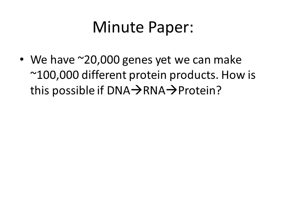 Minute Paper: We have ~20,000 genes yet we can make ~100,000 different protein products.