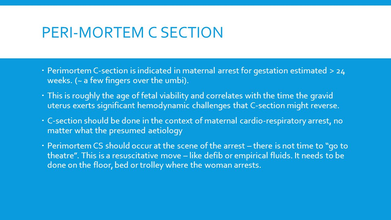 PERI-MORTEM C SECTION  Perimortem C-section is indicated in maternal arrest for gestation estimated > 24 weeks.