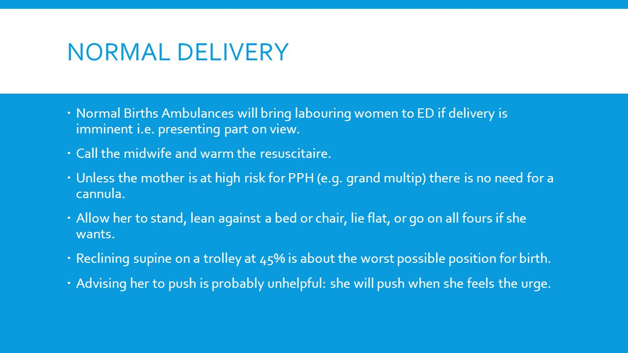 NORMAL DELIVERY  Normal Births Ambulances will bring labouring women to ED if delivery is imminent i.e.
