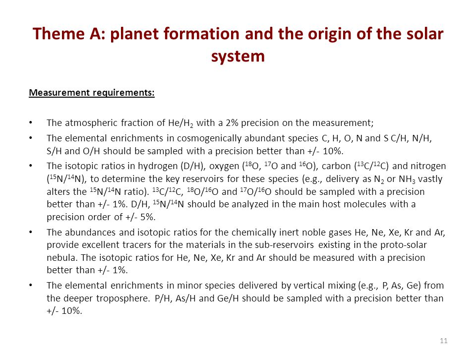 Theme A: planet formation and the origin of the solar system Measurement requirements: The atmospheric fraction of He/H 2 with a 2% precision on the measurement; The elemental enrichments in cosmogenically abundant species C, H, O, N and S C/H, N/H, S/H and O/H should be sampled with a precision better than +/- 10%.