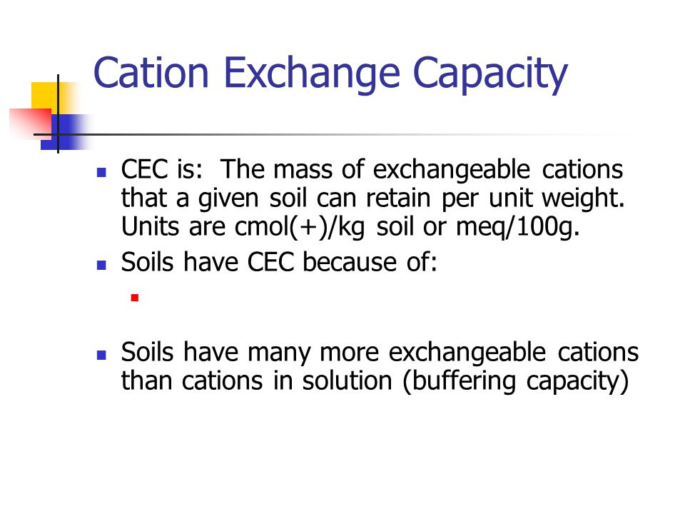 Cation Exchange Capacity CEC is: The mass of exchangeable cations that a given soil can retain per unit weight. Units are cmol(+)/kg soil or meq/100g.