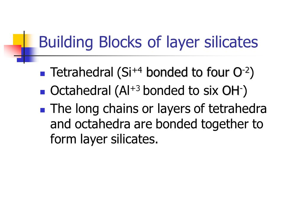 Building Blocks of layer silicates +4 bonded to four O -2 Tetrahedral (Si +4 bonded to four O -2 ) OH - Octahedral (Al +3 bonded to six OH - ) The lon