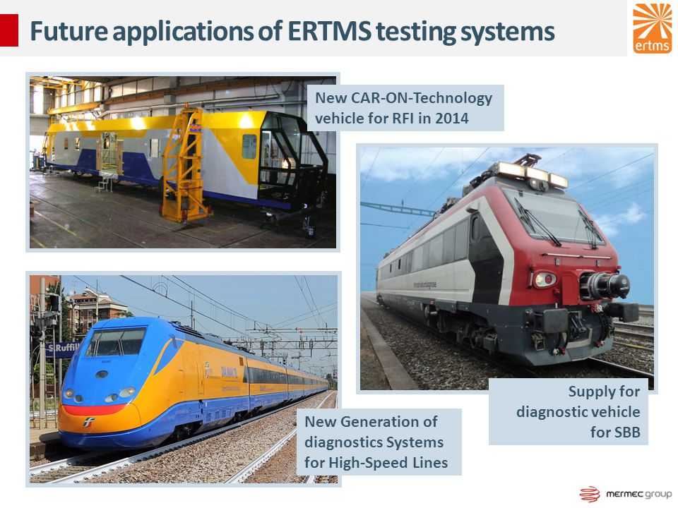 Future applications of ERTMS testing systems New CAR-ON-Technology vehicle for RFI in 2014 New Generation of diagnostics Systems for High-Speed Lines Supply for diagnostic vehicle for SBB