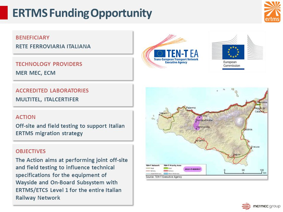 ERTMS Funding Opportunity BENEFICIARY RETE FERROVIARIA ITALIANA BENEFICIARY RETE FERROVIARIA ITALIANA TECHNOLOGY PROVIDERS MER MEC, ECM TECHNOLOGY PROVIDERS MER MEC, ECM ACCREDITED LABORATORIES MULTITEL, ITALCERTIFER ACCREDITED LABORATORIES MULTITEL, ITALCERTIFER ACTION Off-site and field testing to support Italian ERTMS migration strategy ACTION Off-site and field testing to support Italian ERTMS migration strategy OBJECTIVES The Action aims at performing joint off-site and field testing to influence technical specifications for the equipment of Wayside and On-Board Subsystem with ERTMS/ETCS Level 1 for the entire Italian Railway Network OBJECTIVES The Action aims at performing joint off-site and field testing to influence technical specifications for the equipment of Wayside and On-Board Subsystem with ERTMS/ETCS Level 1 for the entire Italian Railway Network