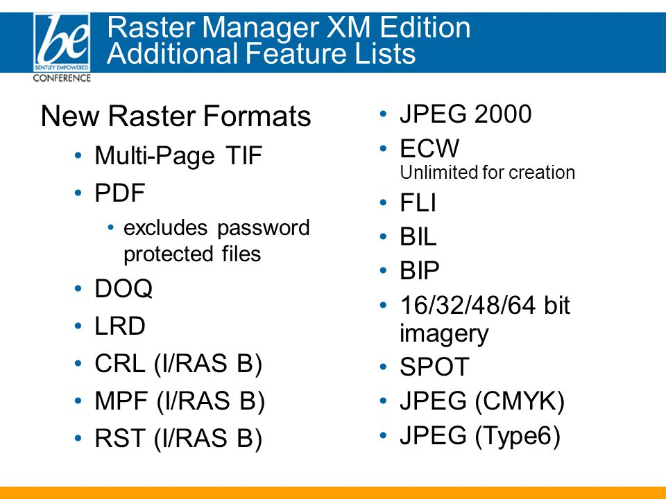 New Raster Formats Multi-Page TIF PDF excludes password protected files DOQ LRD CRL (I/RAS B) MPF (I/RAS B) RST (I/RAS B) JPEG 2000 ECW Unlimited for creation FLI BIL BIP 16/32/48/64 bit imagery SPOT JPEG (CMYK) JPEG (Type6) Raster Manager XM Edition Additional Feature Lists