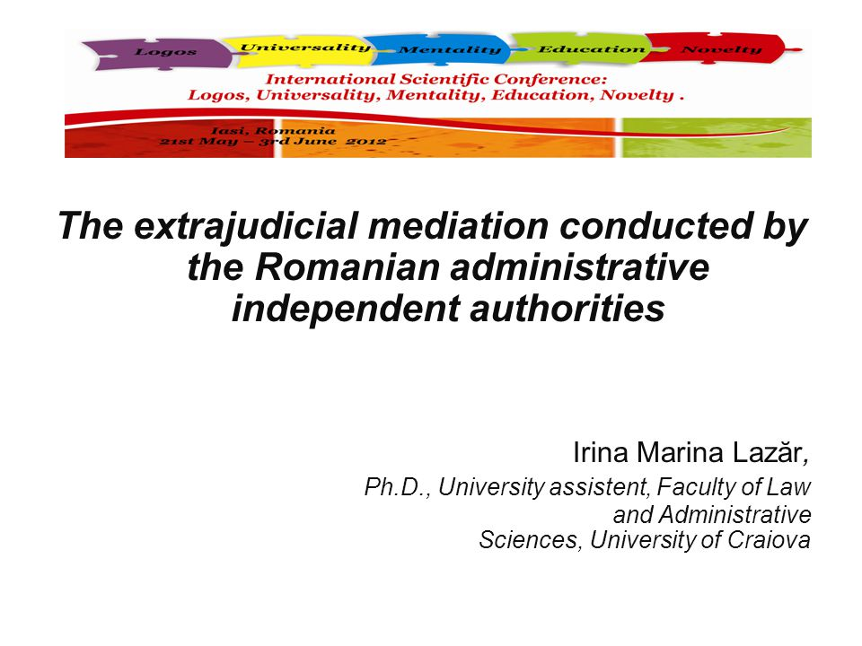 The extrajudicial mediation conducted by the Romanian administrative independent authorities Irina Marina Lazăr, Ph.D., University assistent, Faculty of Law and Administrative Sciences, University of Craiova