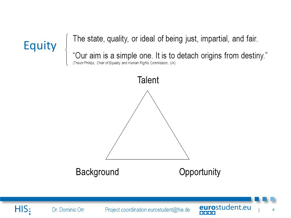 Dr. Dominic Orr Project coordination eurostudent@his.de 4 Talent BackgroundOpportunity Equity The state, quality, or ideal of being just, impartial, a